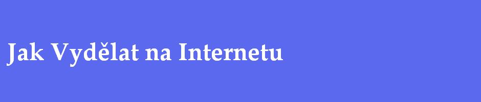 Jak si vydělat na Internetu